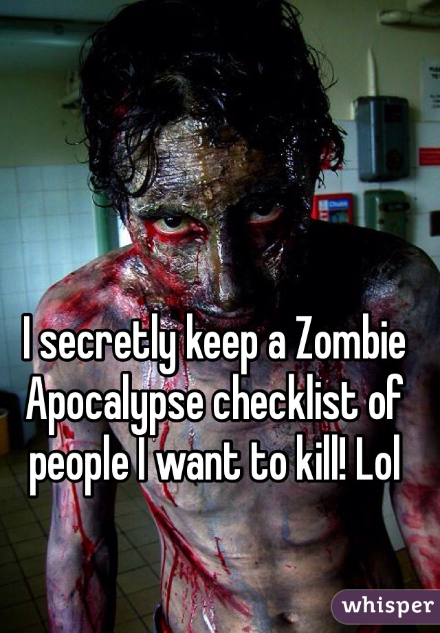 I secretly keep a Zombie Apocalypse checklist of people I want to kill! Lol