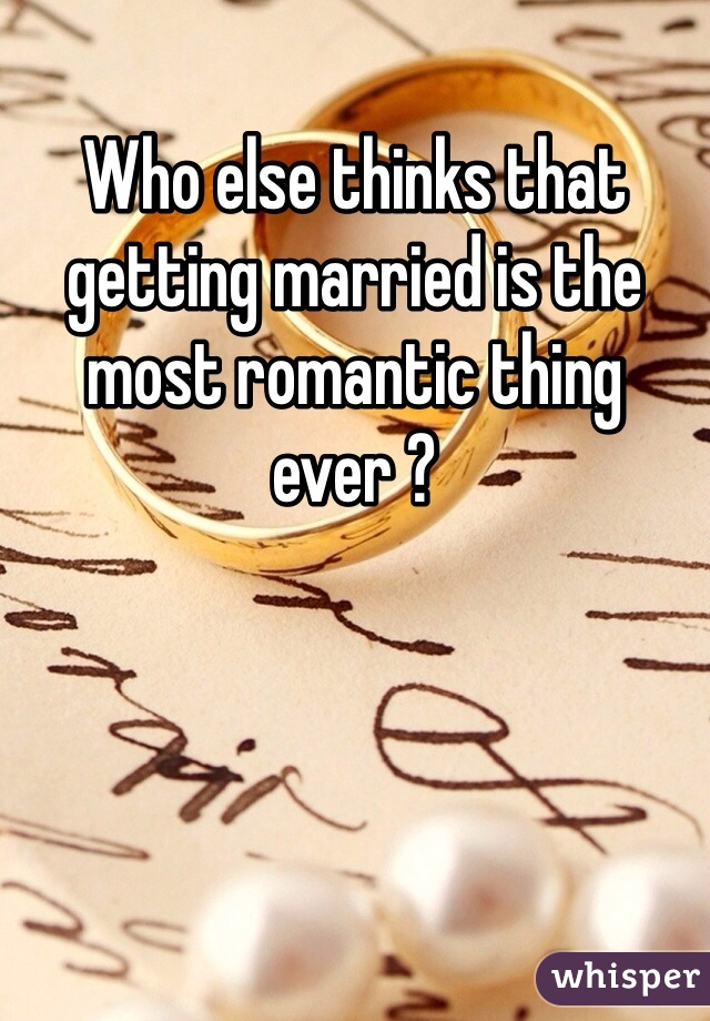 Who else thinks that getting married is the most romantic thing ever ?