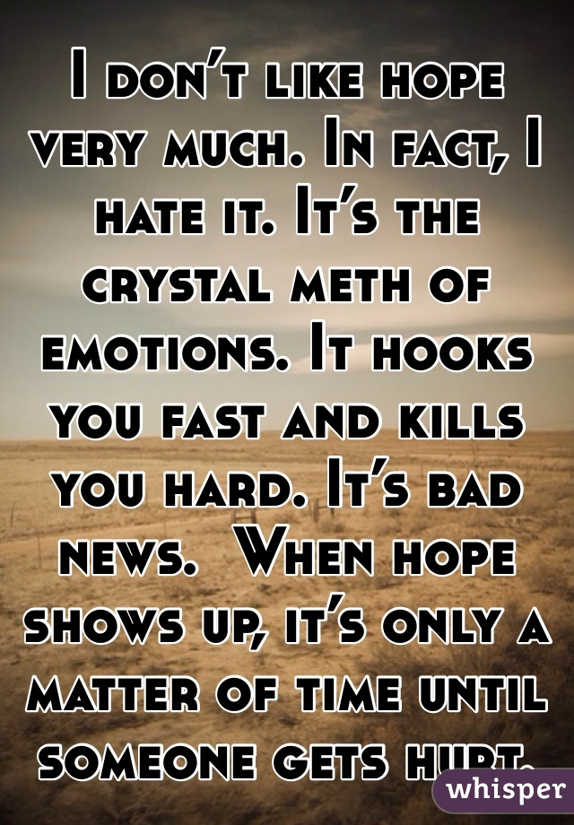 I don't like hope very much. In fact, I hate it. It's the crystal meth of emotions. It hooks you fast and kills you hard. It's bad news.  When hope shows up, it's only a matter of time until someone gets hurt.