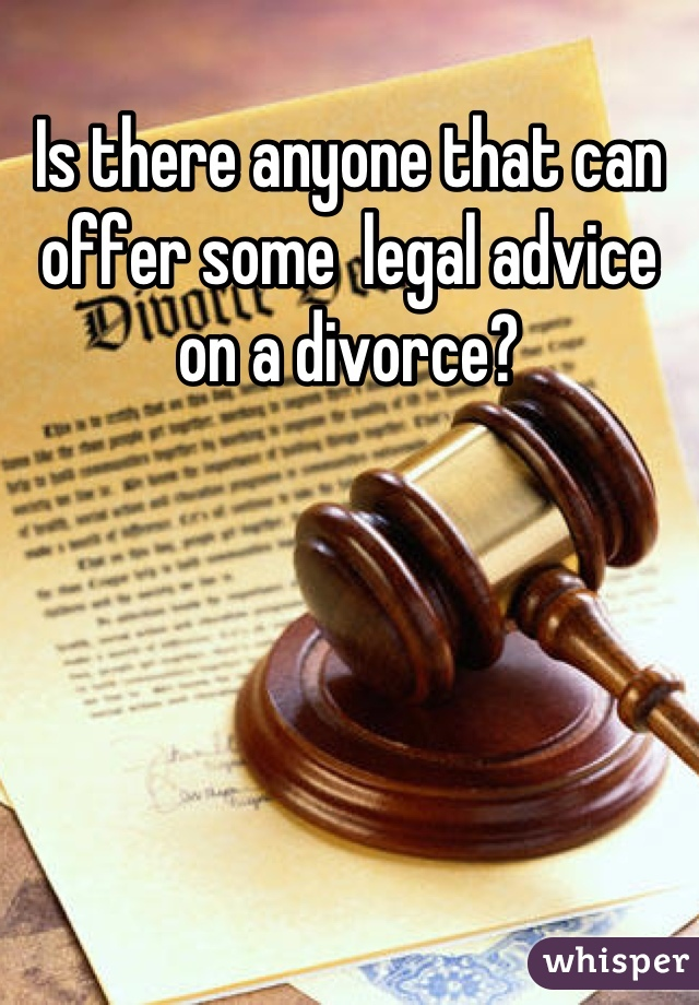 Is there anyone that can offer some  legal advice on a divorce?
