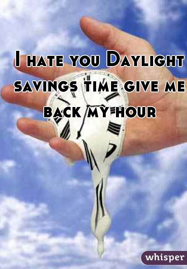 I hate you Daylight savings time give me back my hour