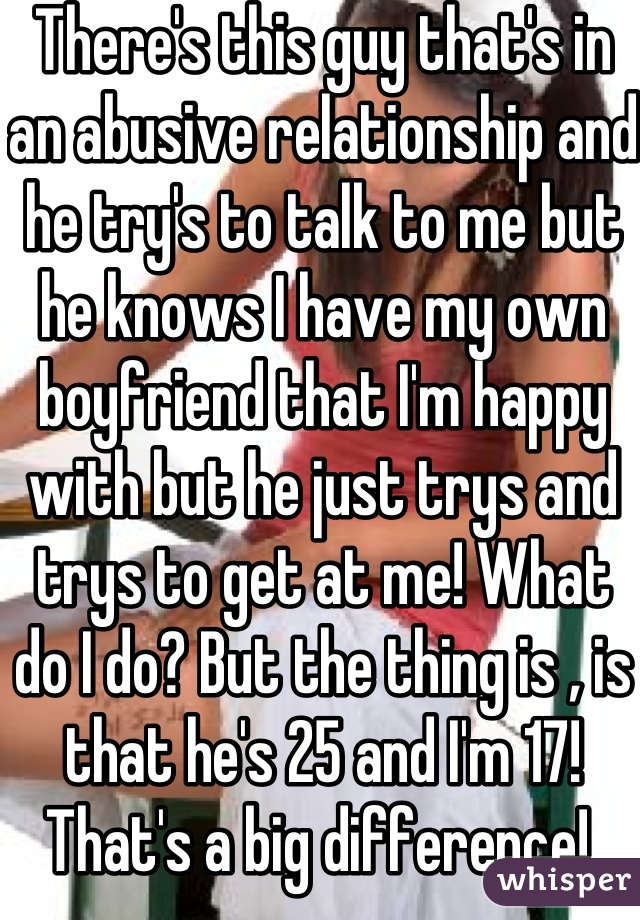 There's this guy that's in an abusive relationship and he try's to talk to me but he knows I have my own boyfriend that I'm happy with but he just trys and trys to get at me! What do I do? But the thing is , is that he's 25 and I'm 17! That's a big difference!