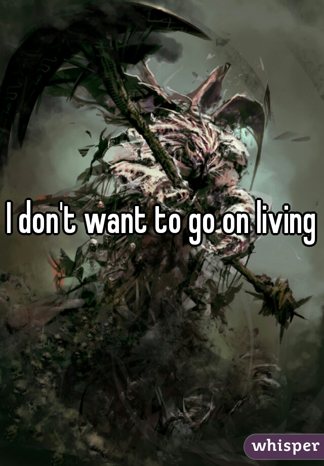 I don't want to go on living