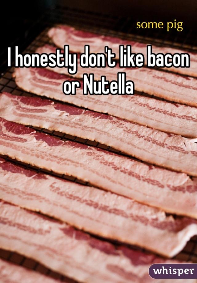 I honestly don't like bacon or Nutella
