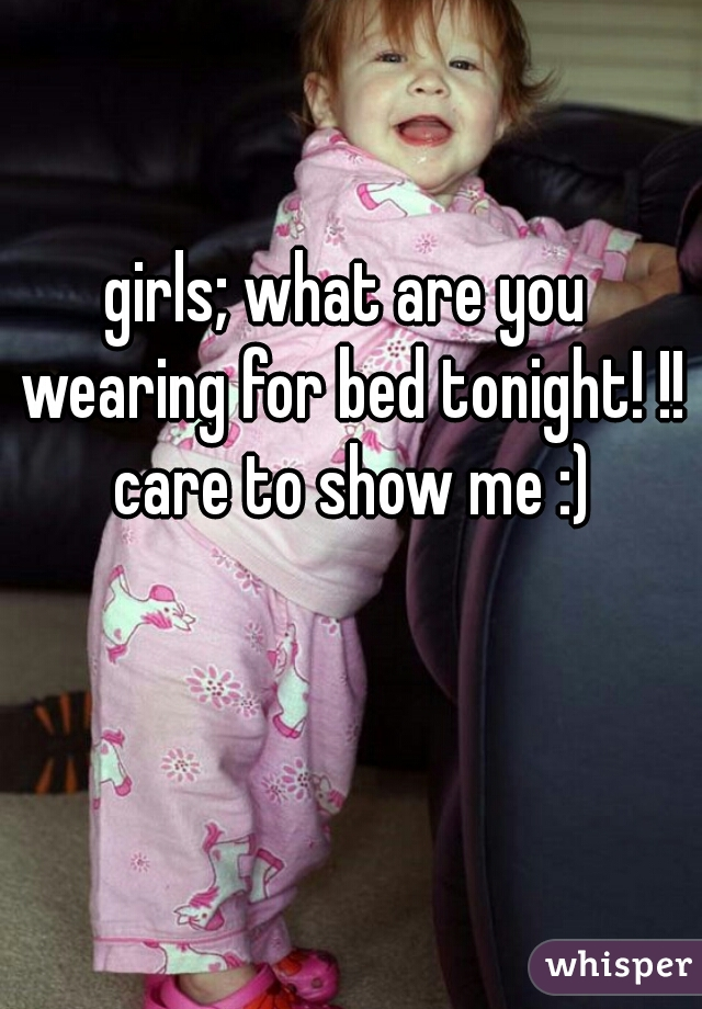 girls; what are you wearing for bed tonight! !! care to show me :)
