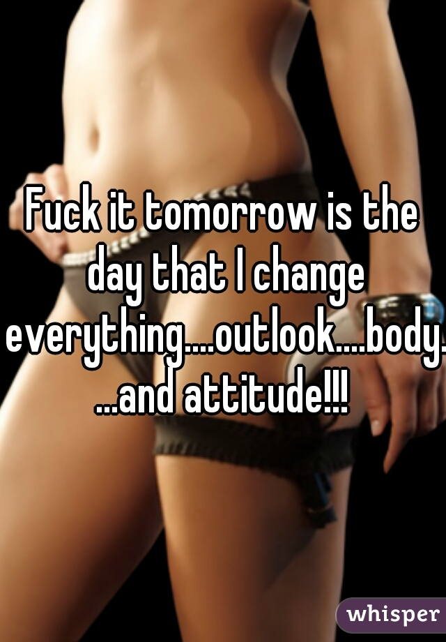 Fuck it tomorrow is the day that I change everything....outlook....body....and attitude!!!