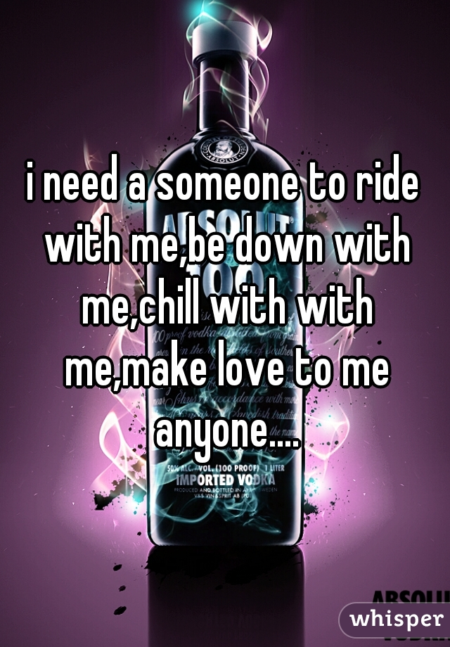 i need a someone to ride with me,be down with me,chill with with me,make love to me anyone....