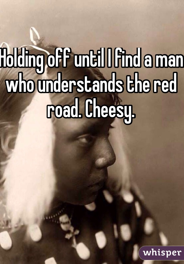 Holding off until I find a man who understands the red road. Cheesy.