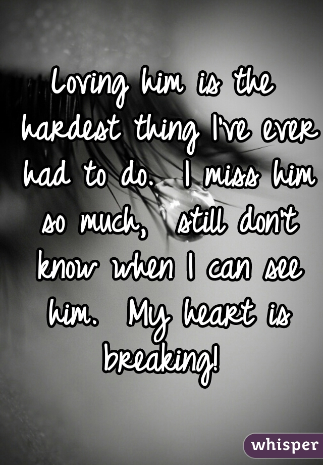 Loving him is the hardest thing I've ever had to do.  I miss him so much,  still don't know when I can see him.  My heart is breaking!