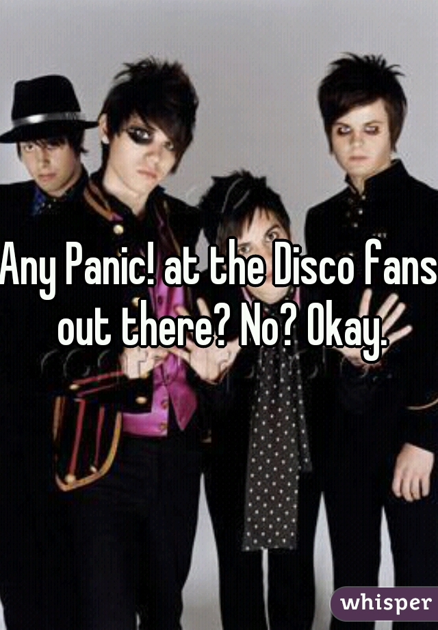 Any Panic! at the Disco fans out there? No? Okay.