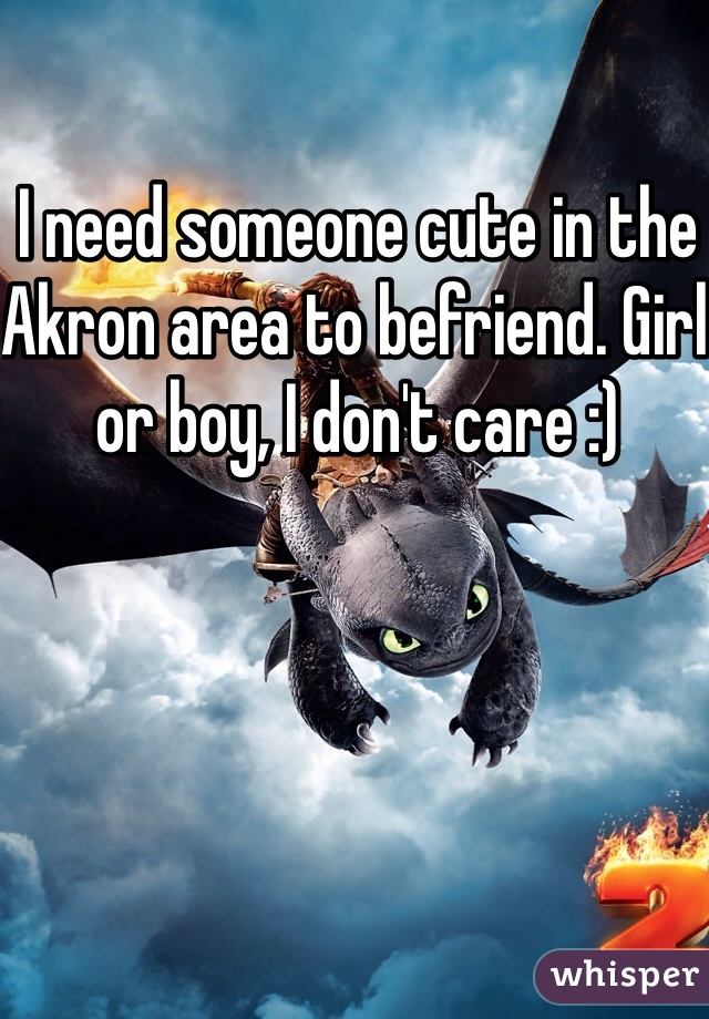 I need someone cute in the Akron area to befriend. Girl or boy, I don't care :)