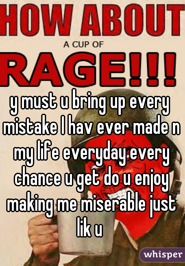 y must u bring up every mistake I hav ever made n my life everyday every chance u get do u enjoy making me miserable just lik u