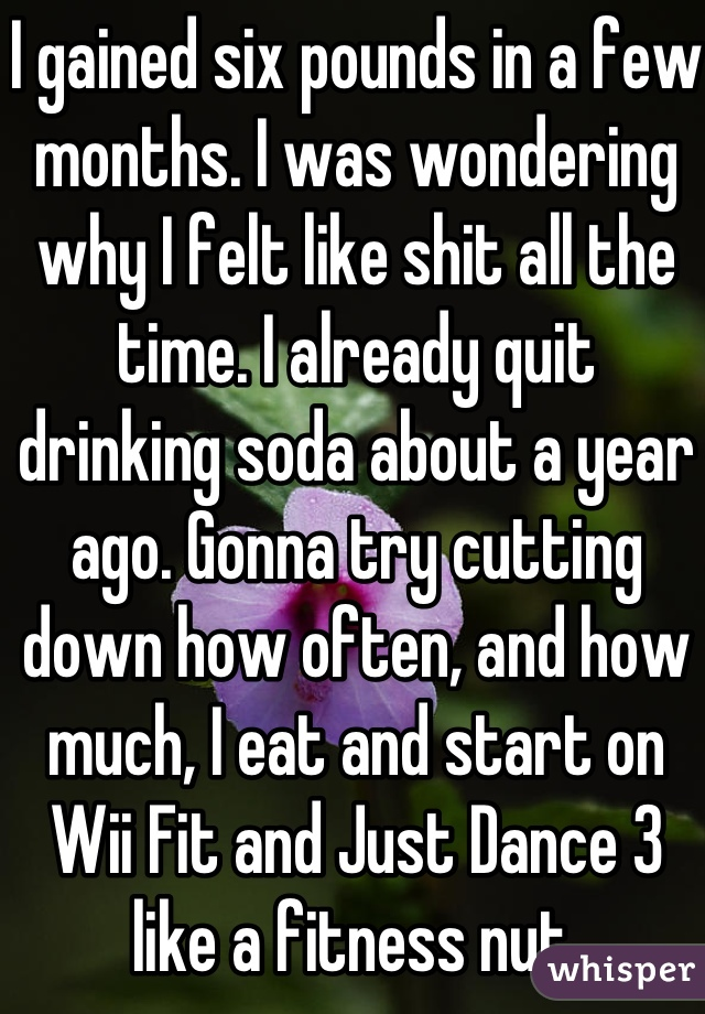 I gained six pounds in a few months. I was wondering why I felt like shit all the time. I already quit drinking soda about a year ago. Gonna try cutting down how often, and how much, I eat and start on Wii Fit and Just Dance 3 like a fitness nut.