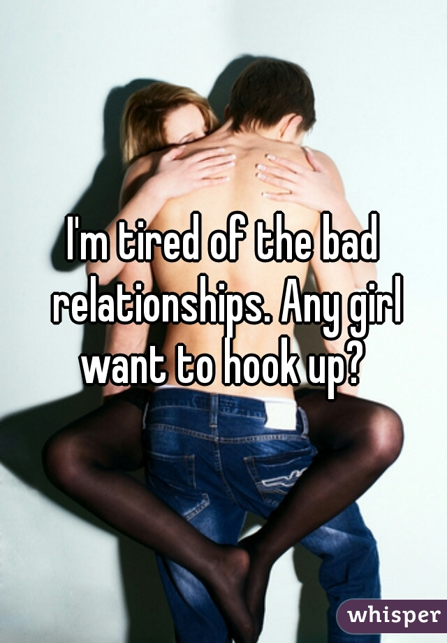 I'm tired of the bad relationships. Any girl want to hook up?