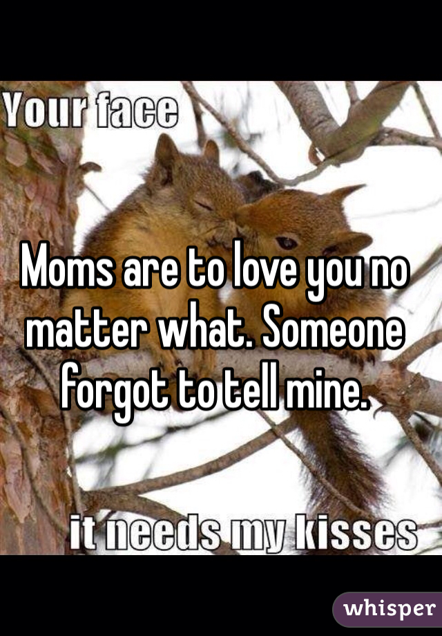 Moms are to love you no matter what. Someone forgot to tell mine.