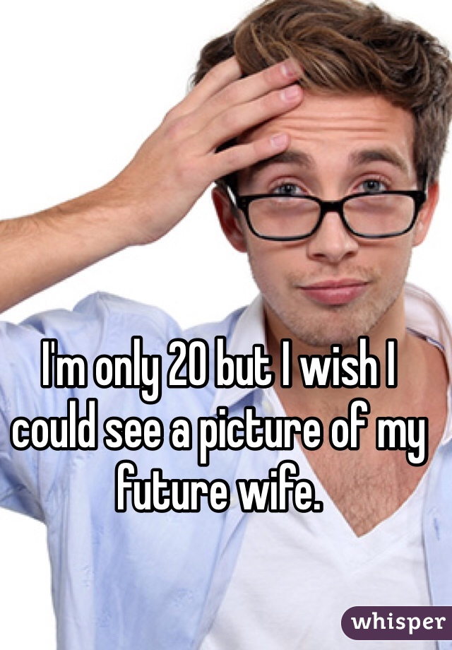 I'm only 20 but I wish I could see a picture of my future wife.