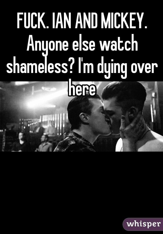 FUCK. IAN AND MICKEY. Anyone else watch shameless? I'm dying over here