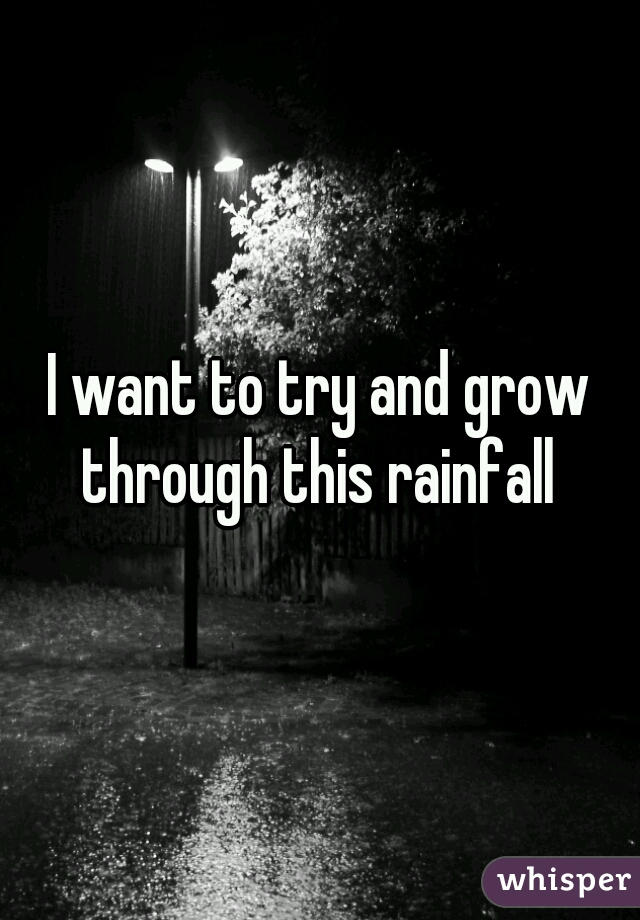 I want to try and grow through this rainfall