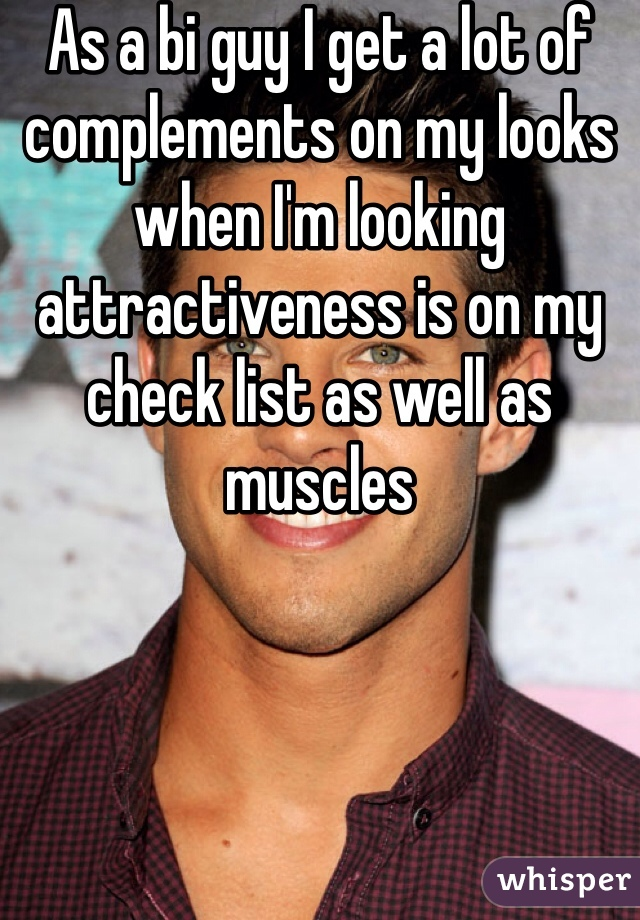 As a bi guy I get a lot of complements on my looks when I'm looking attractiveness is on my check list as well as muscles