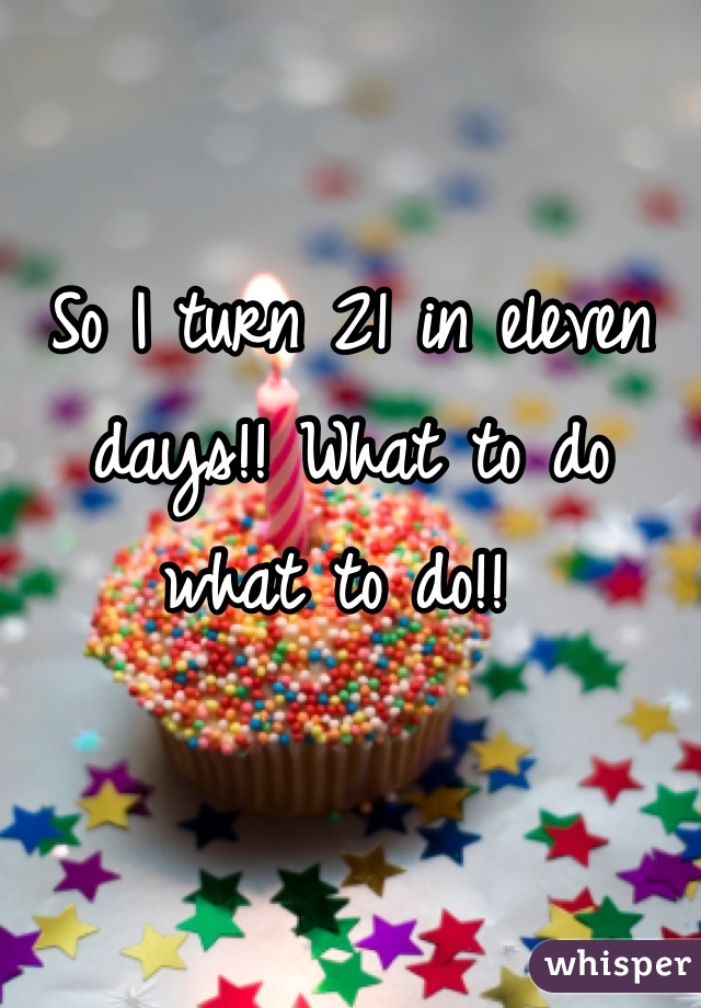 So I turn 21 in eleven days!! What to do what to do!!