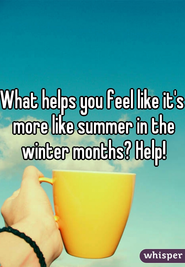 What helps you feel like it's more like summer in the winter months? Help!
