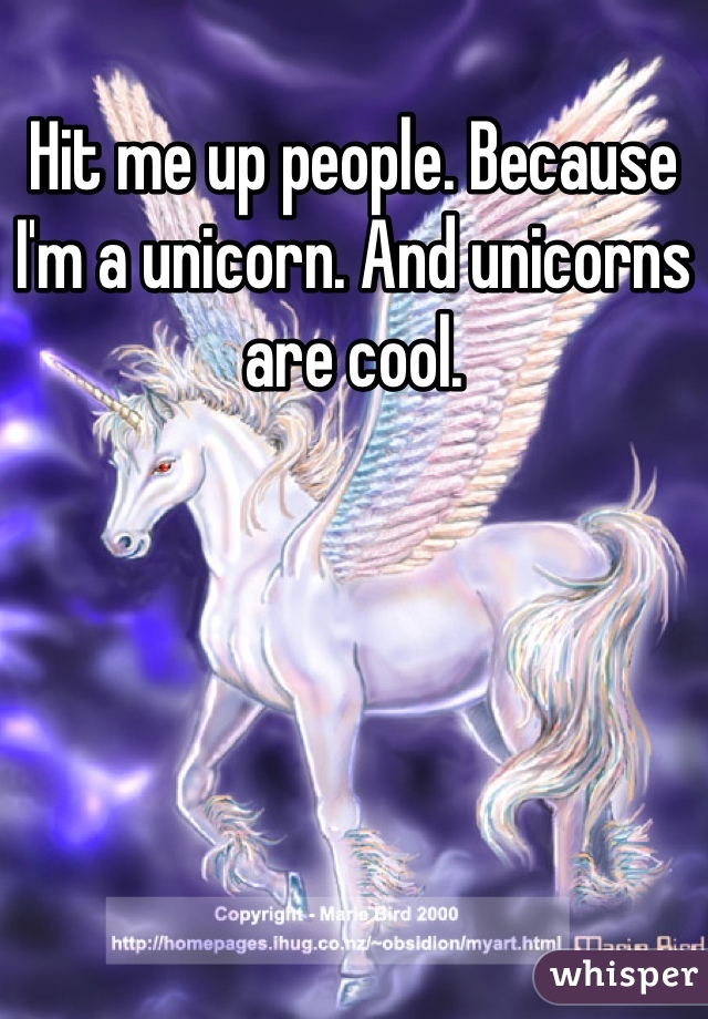 Hit me up people. Because I'm a unicorn. And unicorns are cool.
