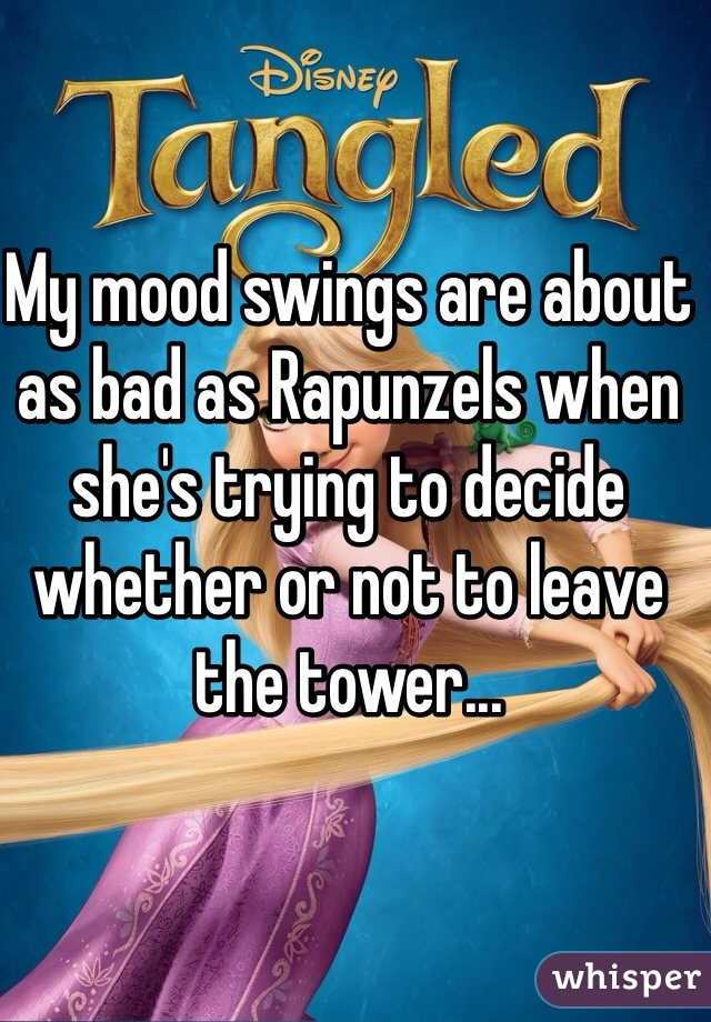 My mood swings are about as bad as Rapunzels when she's trying to decide whether or not to leave the tower...