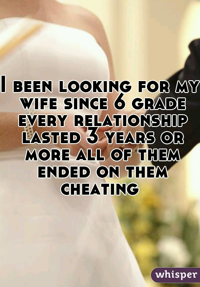 I been looking for my wife since 6 grade every relationship lasted 3 years or more all of them ended on them cheating