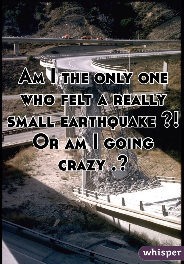 Am I the only one who felt a really small earthquake ?! Or am I going crazy .?