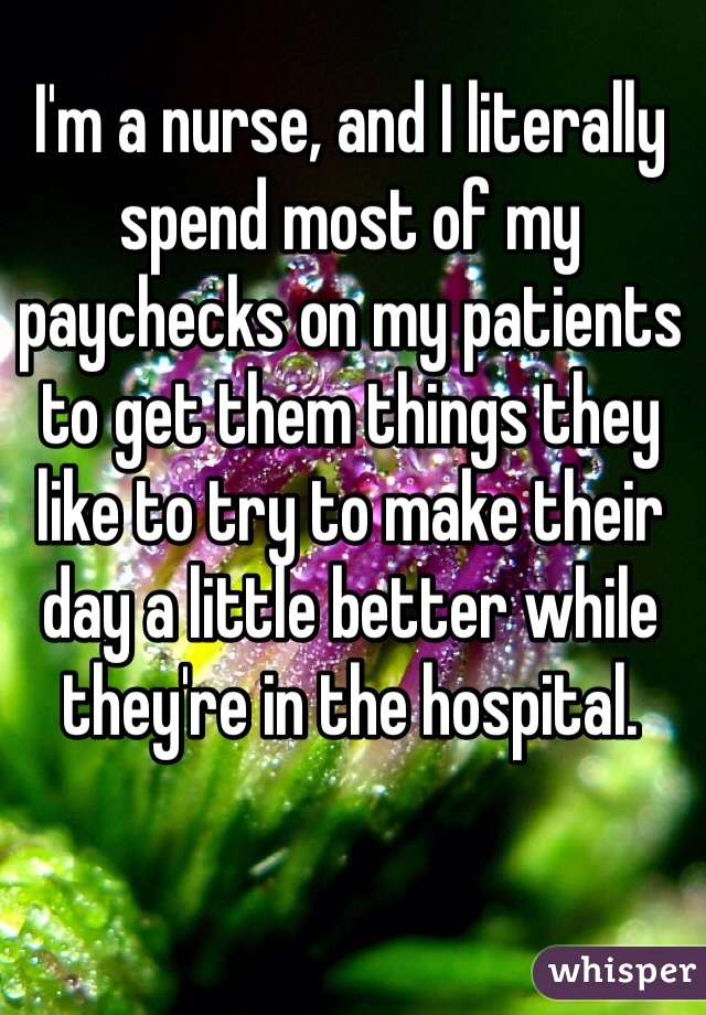 I'm a nurse, and I literally spend most of my paychecks on my patients to get them things they like to try to make their day a little better while they're in the hospital.