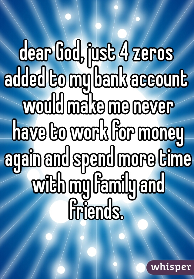 dear God, just 4 zeros added to my bank account  would make me never have to work for money again and spend more time with my family and friends.