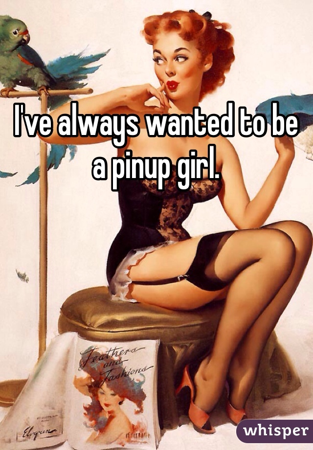 I've always wanted to be a pinup girl.