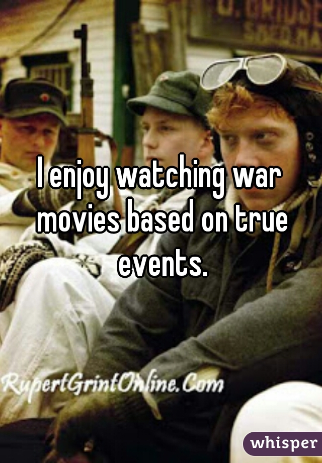 I enjoy watching war movies based on true events.