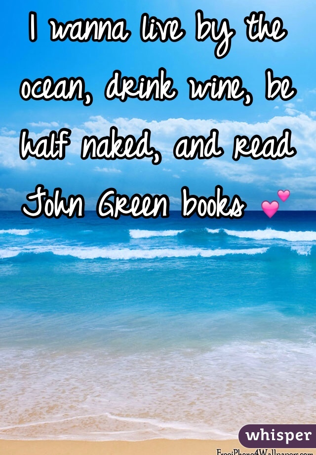 I wanna live by the ocean, drink wine, be half naked, and read John Green books 💕