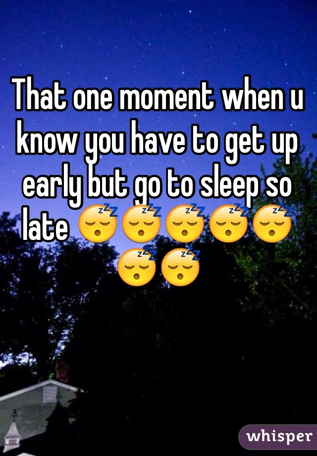 That one moment when u know you have to get up early but go to sleep so late 😴😴😴😴😴😴😴