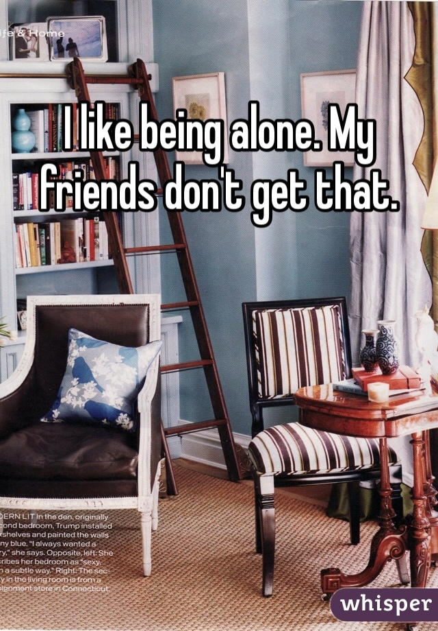 I like being alone. My friends don't get that.