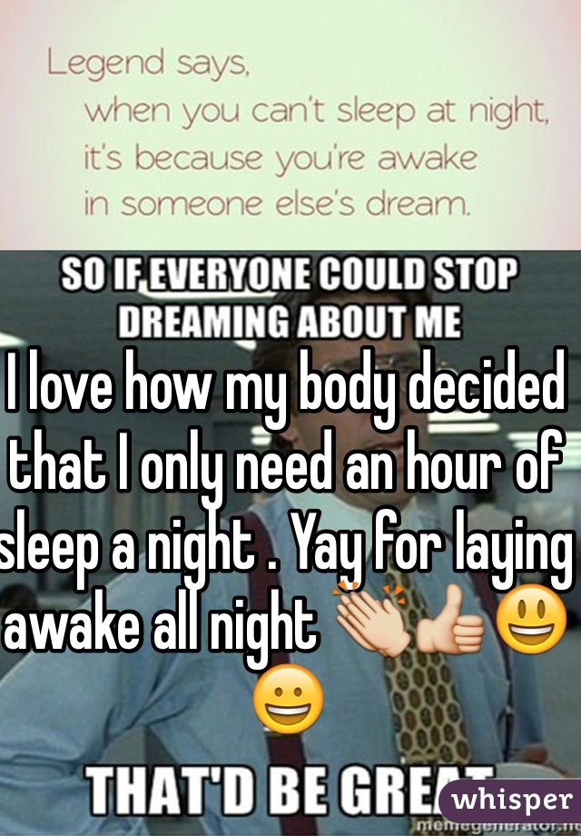 I love how my body decided that I only need an hour of sleep a night . Yay for laying awake all night 👏👍😃😀