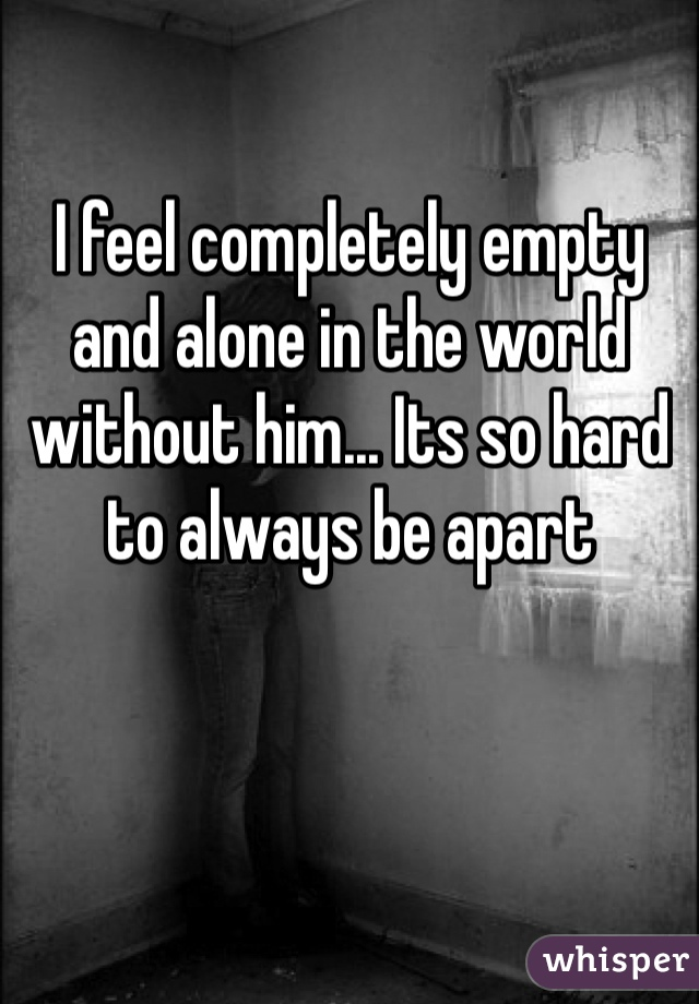I feel completely empty and alone in the world without him... Its so hard to always be apart