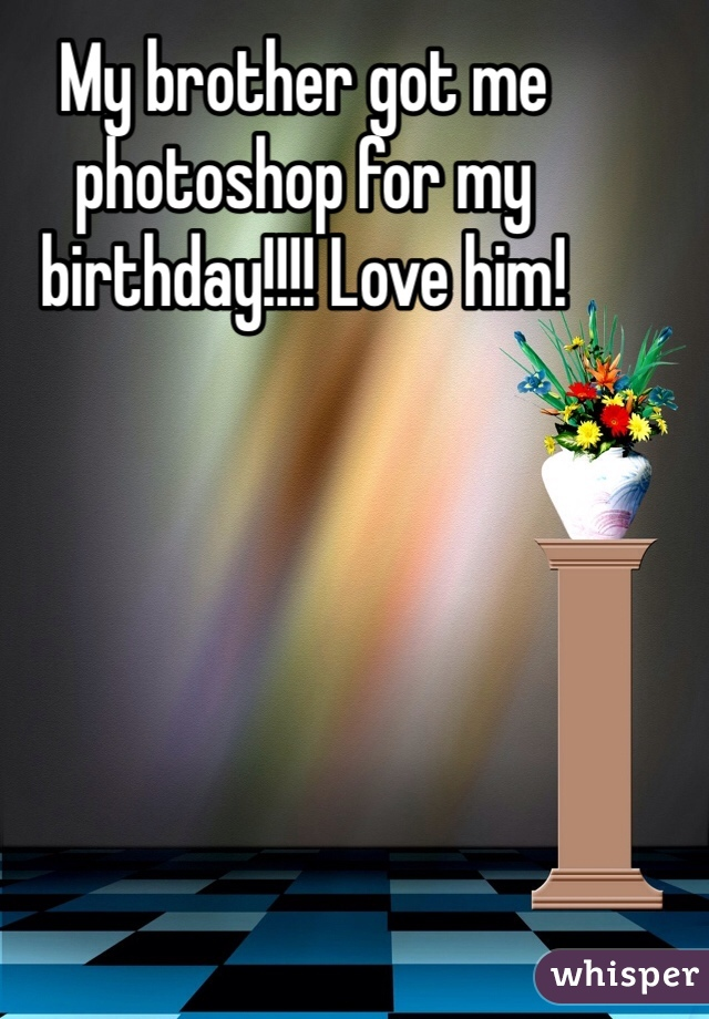 My brother got me photoshop for my birthday!!!! Love him!