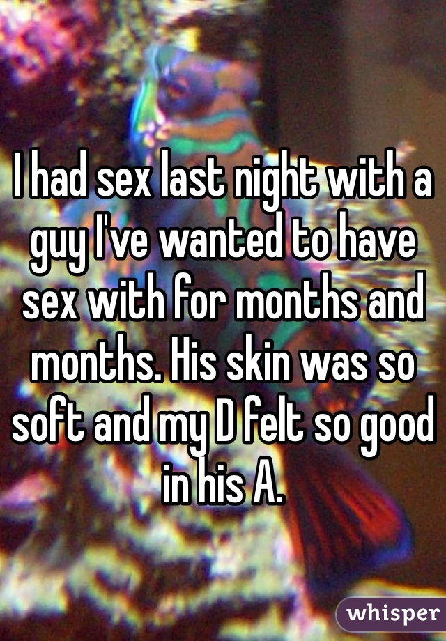 I had sex last night with a guy I've wanted to have sex with for months and months. His skin was so soft and my D felt so good in his A.