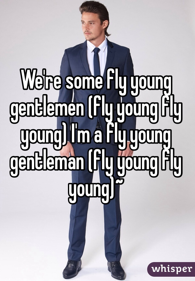 We're some fly young gentlemen (fly young fly young) I'm a fly young gentleman (fly young fly young)~