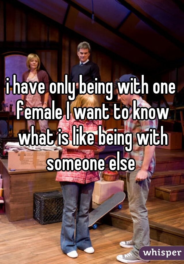 i have only being with one female I want to know what is like being with someone else