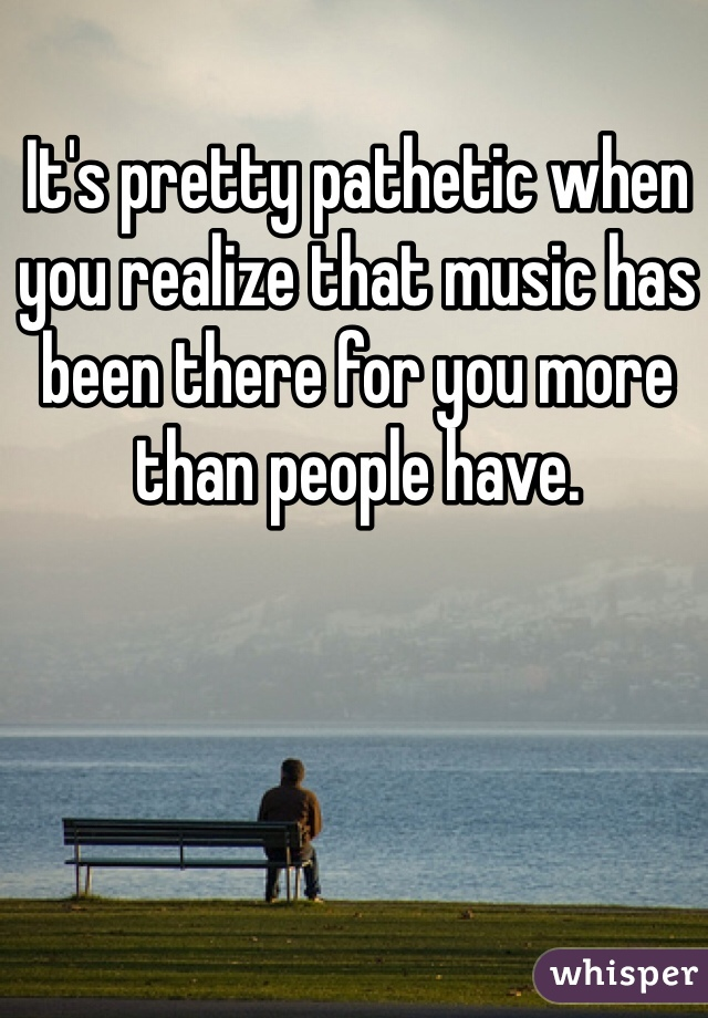 It's pretty pathetic when you realize that music has been there for you more than people have.