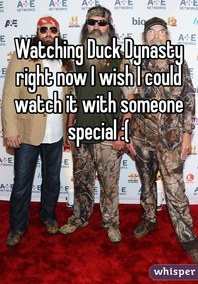 Watching Duck Dynasty right now I wish I could watch it with someone special :(