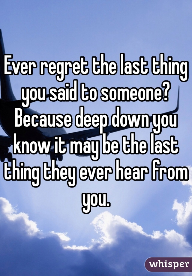 Ever regret the last thing you said to someone? Because deep down you know it may be the last thing they ever hear from you.