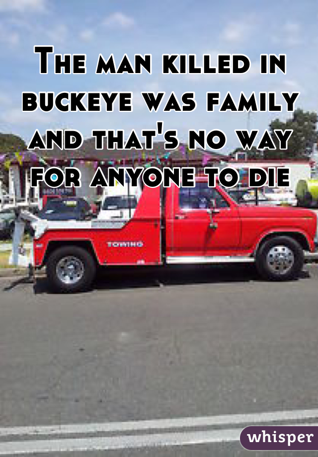 The man killed in buckeye was family and that's no way for anyone to die