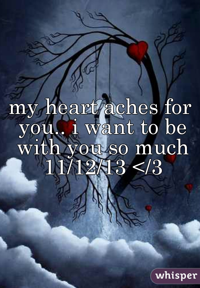 my heart aches for you.. i want to be with you so much 11/12/13 </3