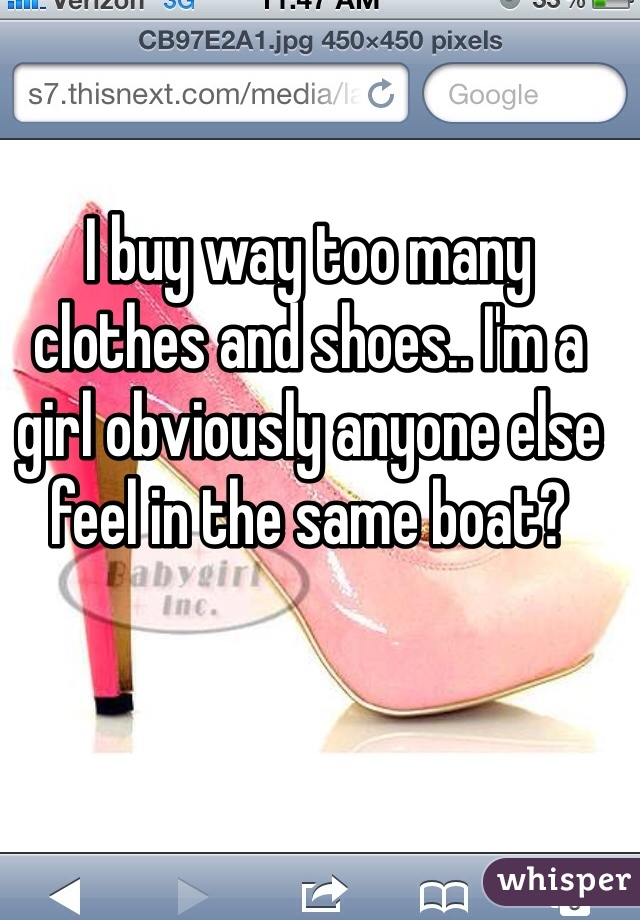 I buy way too many clothes and shoes.. I'm a girl obviously anyone else feel in the same boat?