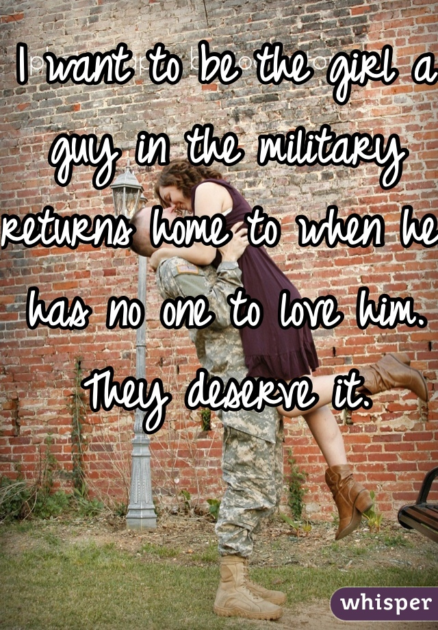 I want to be the girl a guy in the military returns home to when he has no one to love him. They deserve it.