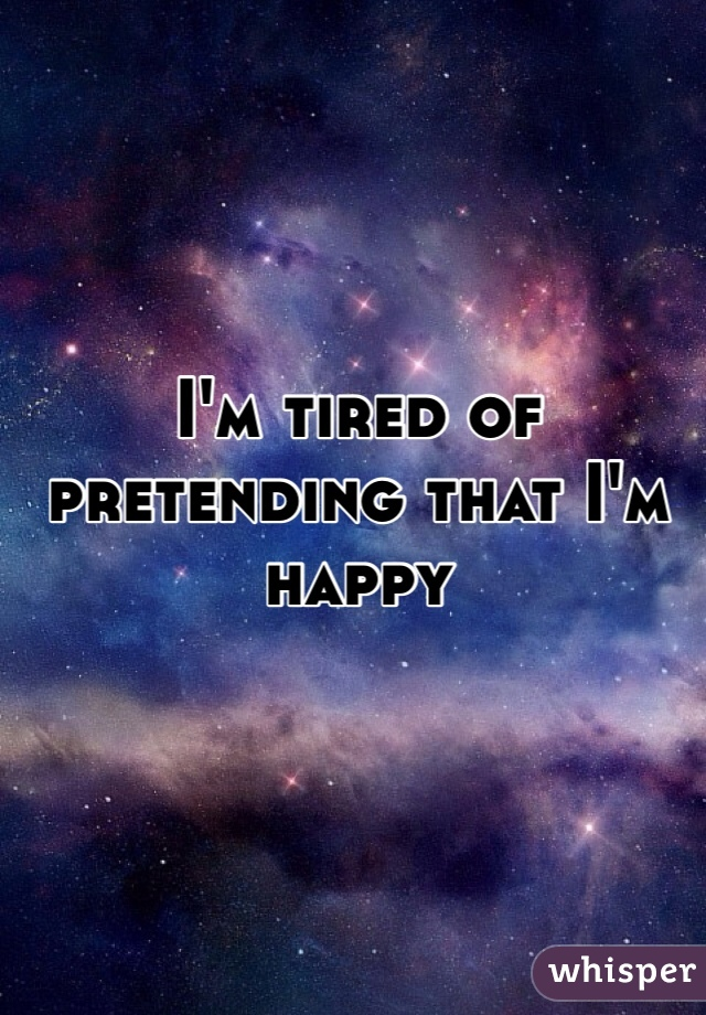 I'm tired of pretending that I'm happy